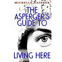 The Asperger's Guide To Living Here:   For deep souls, thinkers, best friends, innovators and creative minds