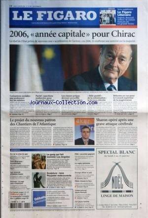 FIGARO (LE) [No 19105] du 05/01/2006 - LE FIGARO LITTERAIRE - DUBOIS, ROUAUD, SOLLERS - LE ROMAN FRANCAIS EST EN GRANDE FORME - 2006, ANNEE CAPITALE POUR CHIRAC - COTISATIONS SOCIALES - PAS SEULEMENT SUR LES SALAIRES - PARITE - SANCTIONS RENFORCEES POUR LES PARTIS RETICENTS - LES CLASSES PREPAS DEVRONT ACCUEILLIR UN TIERS DE BOURSIERS - ROLE POSITIF DE LA COLONISATION - LA LOI SERA REECRITE - REFORME EN VUE POUR LE CONSEIL SUPERIEUR DE LA MAGISTRATURE - LE PROJET DU NOUVEAU