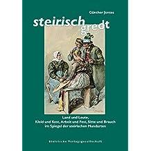 Steirisch gredt: Land und Leute, Kleid und Kost, Arbeit und Fest, Sitte und Brauch im Spiegel der steirischen Mundarten