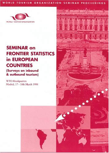 Seminar on Frontier Statistics in European Countries: Surveys on Inbound and Outbound Tourism, WTO Headquarters, Madrid, 17-18 March 1998 (World Tourism Organization Seminar Proceedings) -