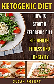 Ketogenic Diet: How to Start a Ketogenic Diet for Health, Fitness and Longevity (English Edition) par [Robert, Susan]