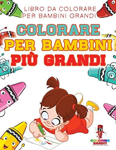 Colorare Per Bambini Pi Grandi: Libro Da Colorare Per Bambini Grandi