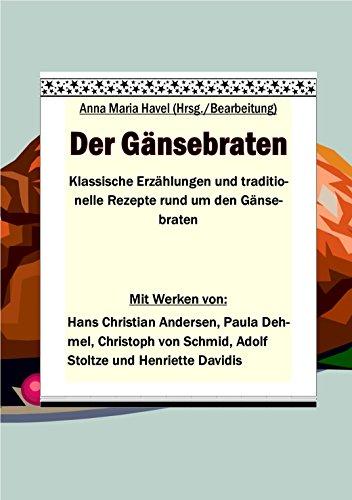 Der Gänsebraten: Klassische Erzählungen und traditionelle Rezepte rund um den Gänsebraten