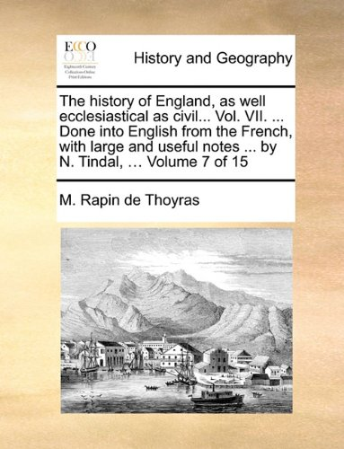 The history of England, as well ecclesiastical as civil. Vol. VII. Done into English from the French, with large and useful notes by N. Tindal. Volume 7 of 15