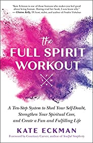 The Full Spirit Workout: A 10-Step System to Shed Your Self-Doubt, Strengthen Your Spiritual Core, and Create