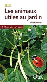 Les animaux utiles au jardin: Guide de lutte biologique par Vincent Albouy