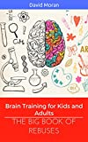 The Big Book of Rebuses: Brain Training For Kids And Adults (Logic Puzzles, Rebus Puzzles, Brain Teasers and Games for Adults and Kids 1)