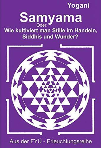 Samyama: Oder: Wie kultiviert man Stille im Handeln, Siddhis und Wunder? (FYÜ - Erleuchtungsreihe / Fortgeschrittene Yoga Übungen)
