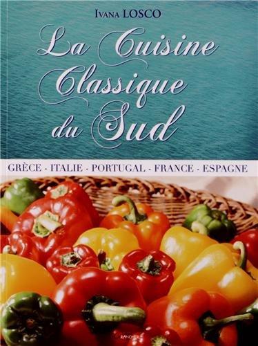 La Cuisine Classique du Sud - Grèce - Italie - Portugal - France - Espagne par Ivana Losco