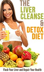 The Liver Cleanse and Detox Diet: Flush Your Liver and Repair Your Health