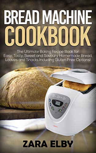 Bread Machine Cookbook: The Ultimate Baking Recipe Book for Easy, Tasty, Sweet and Savoury Homemade Bread, Loaves and Snacks Including Gluten Free Options! (English Edition)