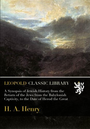 A Synopsis of Jewish History from the Return of the Jews from the Babylonish Captivity, to the Date of Herod the Great