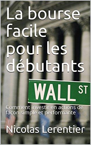 La bourse facile pour les débutants: Comment investir en actions de façon simple et performante par Nicolas Lerentier