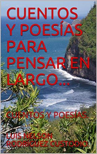 CUENTOS Y POESÍAS PARA PENSAR EN LARGO.: CUENTOS Y POESÍAS. por LUIS NELSON RODRÍGUEZ CUSTODIO.