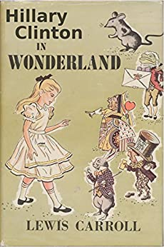Hillary Clinton in Wonderland: Includes Quotes from the Campaign Trail by [Carroll, Lewis, Fan Club, Hillary Clinton]