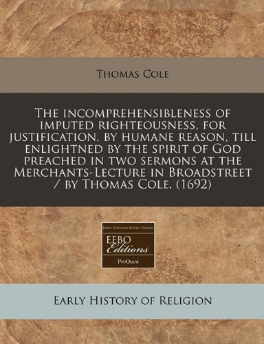 The incomprehensibleness of imputed righteousness, for justification, by humane reason, till enlightned by the spirit of God preached in two sermons ... in Broadstreet / by Thomas Cole. (1692)