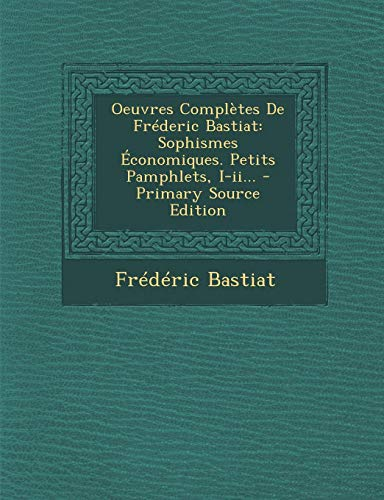 Oeuvres Completes de Frederic Bastiat: Sophismes Economiques. Petits Pamphlets, I-II. - Primary Source Edition