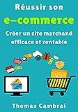 Réussir son e-commerce : Créer un site marchand efficace et rentable (French Edition)