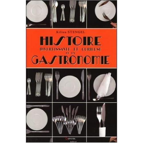 Histoire divertissante et curieuse de la Gastronomie de Kilien Stengel ( 17 avril 2013 )