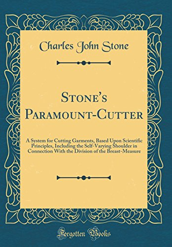 Stone's Paramount-Cutter: A System for Cutting Garments, Based Upon Scientific Principles, Including the Self-Varying Shoulder in Connection With the Division of the Breast-Measure (Classic Reprint) - Cutter System