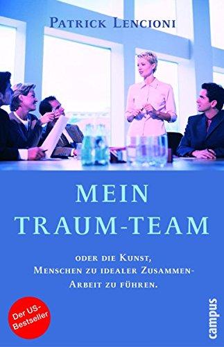 Mein Traum-Team: oder die Kunst, Menschen zu idealer Zusammenarbeit zu führen