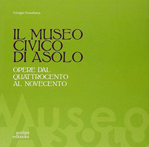 Il museo civico di Asolo. Opere dal Quattrocento al Novecento. Ediz. illustrata por Giorgio Fossaluzza