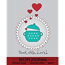 Cook With Love!: Recipe Journal With 200 Blank Recipe Pages, Conversion Tables, Quotes and Table of Recipes