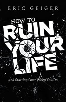 How to Ruin Your Life: and Starting Over When You Do (English Edition) di [Geiger, Eric]