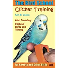Clicker Training for Parrots and Other Birds. The Bird School: Including Flighted Birds and Taming by Ann M. Castro (2012-08-17)