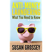 Anti-Money Laundering: What You Need to Know (UK insurance edition): A concise guide to anti-money laundering and countering the financing of for those working in the UK insurance sector
