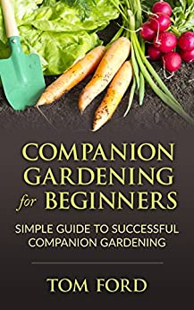 Companion Gardening for Beginners: Simple Guide to Successful Companion Gardening (Herbs, Vegetables & Flowers) (English Edition) par [Ford, Tom]