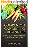 Companion Gardening for Beginners: Simple Guide to Successful Companion Gardening (Herbs, Vegetables & Flowers)