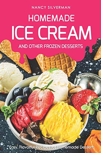 Homemade Ice Cream and Other Frozen Desserts: Easy, Flavorful Recipes for Homemade Desserts