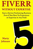 Fiverr Without Expertise: Start a Service Freelancing Business Even if You Have No Experience or Expertise in Any Field