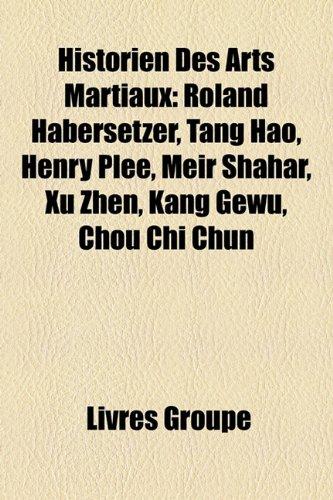 Historien Des Arts Martiaux: Roland Habersetzer, Tang Hao, Henry Ple, Meir Shahar, Xu Zhen, Kang Gewu, Chou Chi Chun