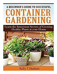 A Beginner?s Guide to Successful Container Gardening: Learn the Innermost Secrets of Growing Healthy Plants at your Home by Kelly T Hudson (2014-04-06)