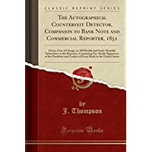 The Autographical Counterfeit Detector, Companion to Bank Note and Commercial Reporter, 1851: Given, Free of Charge, to All Weekly and Semi-Monthly ... of the President and Cashier of Every Bank in