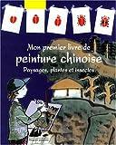 Mon premier livre de peinture chinoise - Paysages, plantes et insectes
