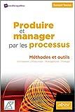 Produire et manager par les processus - Méthodes et outils. Conception - Production - Management - Pilotage.