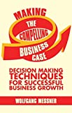 Making the Compelling Business Case: Decision Making Techniques for Successful Business Growth