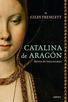 Catalina de Aragón: Reina de Inglaterra de [Tremlett, Giles]