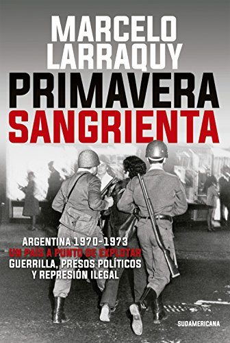 Primavera sangrienta: Argentina 1970-1973 un país a punto de explotar. Guerrilla, presos políticos y represión ilegal