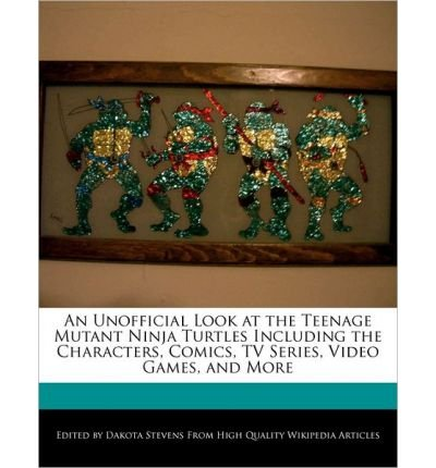 An Unofficial Look at the Teenage Mutant Ninja Turtles Including the Characters, Comics, TV Series, Video Games, and More [ AN UNOFFICIAL LOOK AT THE TEENAGE MUTANT NINJA TURTLES INCLUDING THE CHARACTERS, COMICS, TV SERIES, VIDEO GAMES, AND MORE ] by Stevens, Dakota (Author ) on Feb-12-2011 Paperback