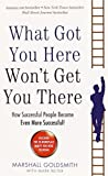 What Got You Here Won't Get You There: How Successful People Become Even More Successful! - Marshall Goldsmith