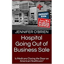 Hospital Going Out of Business Sale: Is Medicare Closing the Door on American Healthcare? (English Edition)