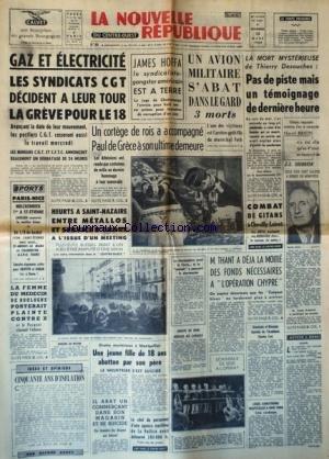 NOUVELLE REPUBLIQUE (LA) [No 5929] du 13/03/1964 - LES CONFLITS SOCIAUX - JAMES HOFFA EST A TERRE - SYNDICALISTE-GANGSTER AMERICAIN - UN AVION MILITAIRE S'ABAT DANS LE GARD - PAUL DE GRECE ACCOMPAGNE A SON ULTIME DEMEURE - HEURTS A ST-NAZAIRE ENTRE METALLOS ET SERVICE D'ORDRE - THANT A LA MOITIE DES FOND NECESSAIRES A L'OPERATION CHYPRE - 50 ANS D'INFLATION PAR SAUVY - GREFFE DE REIN REUSSIE A CANADA - COMBAT DE GITANS A CHEVILLY - LES DUVIL ET LES REINHARD -MARCEL BRION ELU AU FAUTEUIL DE J.L.