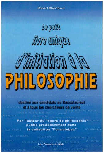 Le petit livre unique d'initiation à la philosophie. Destiné aux candidats au baccalauréat et à tous ceux qui cherchent le sens et la vérité