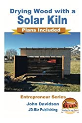 Drying Wood with a Solar Kiln - Plans Included by John Davidson (2016-04-16)