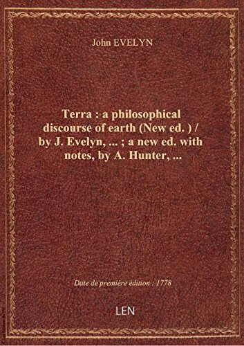 Terra : a philosophical discourse of earth (New ed.) / by J. Evelyn,... ; a new ed. with notes, by A