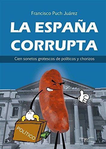 La España corrupta: Cien sonetos grotescos de políticos y chorizos por Francisco Puch Juárez